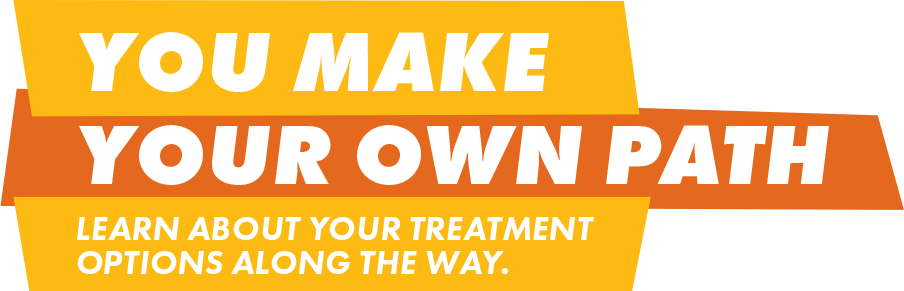 You make your own path. Learn about your treatment options along the way.